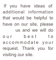 If you have ideas of additional information that would be helpful to have on our site, please email us and we will do our best to accommodate your request. Thank you for visiting our site.